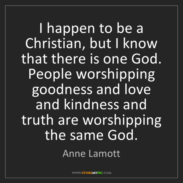 Anne Lamott: I happen to be a Christian, but I know that there is...
