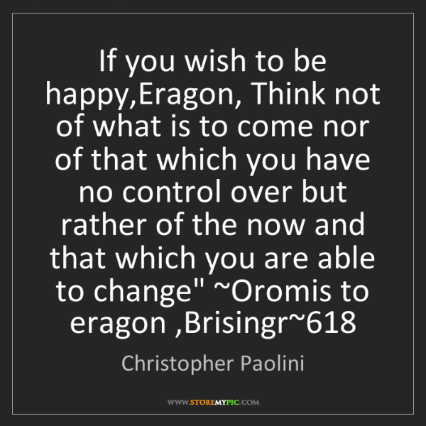Christopher Paolini: If you wish to be happy,Eragon, Think not of what is...