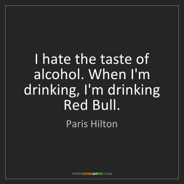 Paris Hilton: I hate the taste of alcohol. When I'm drinking, I'm drinking...