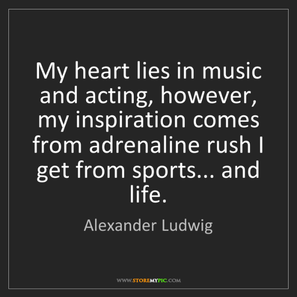 Alexander Ludwig: My heart lies in music and acting, however, my inspiration...