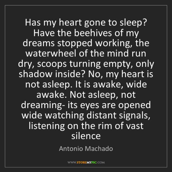 Antonio Machado: Has my heart gone to sleep? Have the beehives of my dreams...