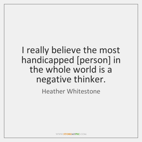 I really believe the most handicapped [person] in the whole world is ...