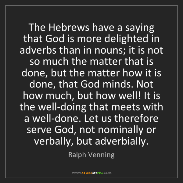 Ralph Venning: The Hebrews have a saying that God is more delighted...