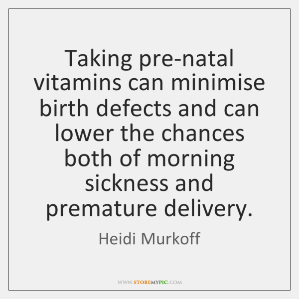 Taking pre-natal vitamins can minimise birth defects and can lower the chances ...