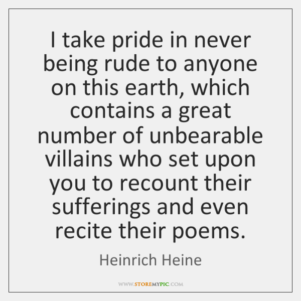I take pride in never being rude to anyone on this earth, ...