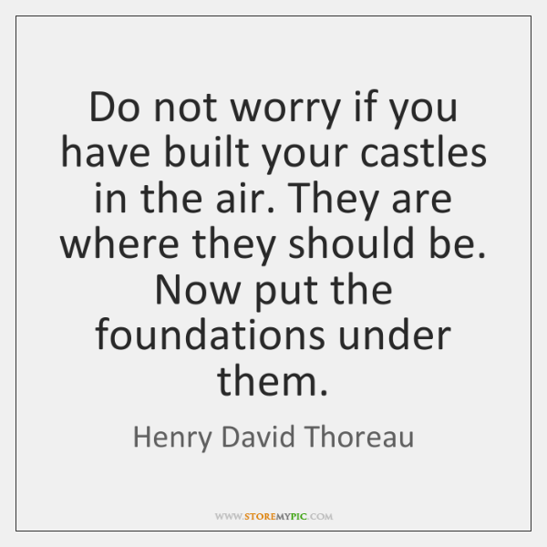 Do not worry if you have built your castles in the air. ...
