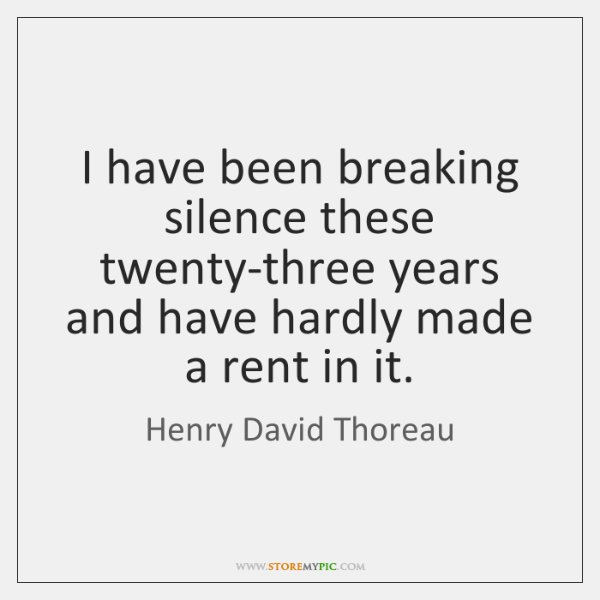 I have been breaking silence these twenty-three years and have hardly made ...