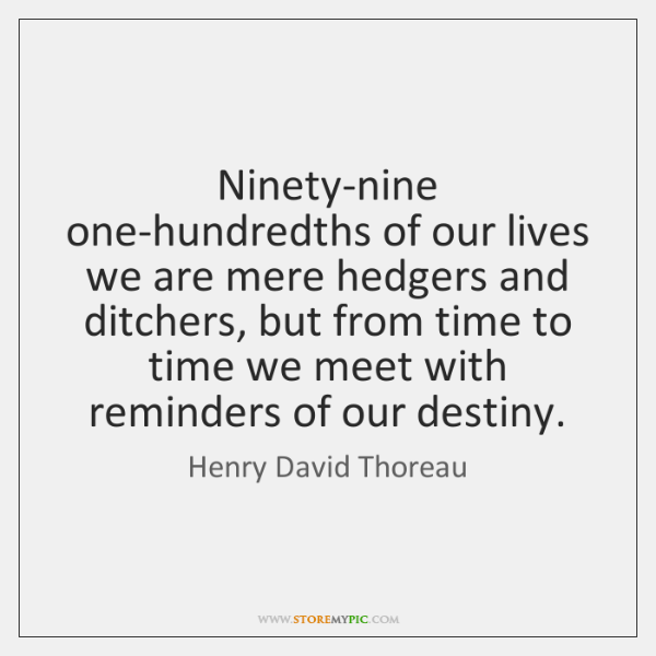 Ninety-nine one-hundredths of our lives we are mere hedgers