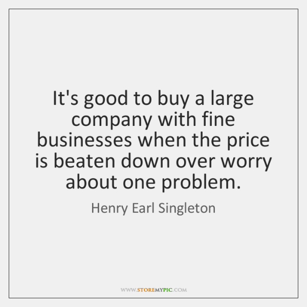 It's good to buy a large company with fine businesses when the ...