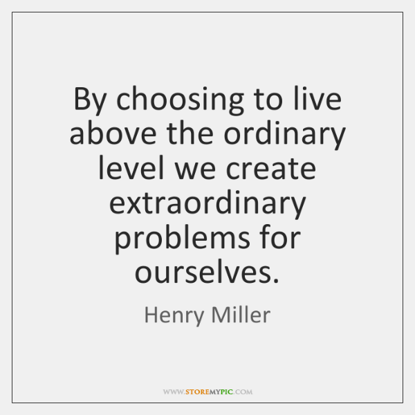 By choosing to live above the ordinary level we create extraordinary problems ...