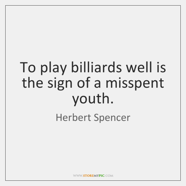To play billiards well is the sign of a misspent youth.