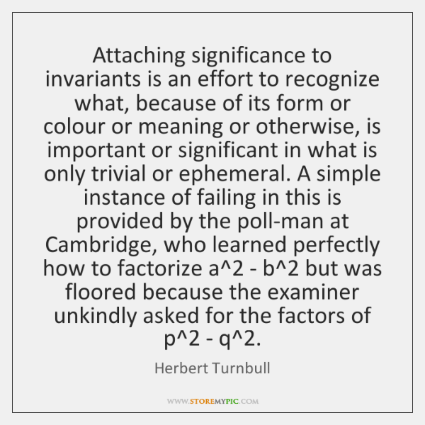 Attaching significance to invariants is an effort to recognize what, because of ...