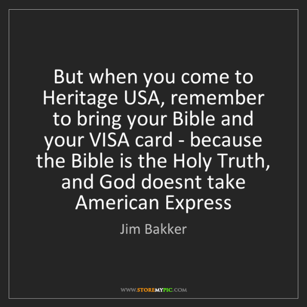 Jim Bakker: But when you come to Heritage USA, remember to bring...