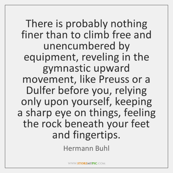 There is probably nothing finer than to climb free and unencumbered by ...