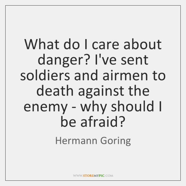 What do I care about danger? I've sent soldiers and airmen to ...