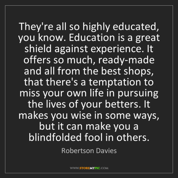 Robertson Davies: They're all so highly educated, you know. Education is...