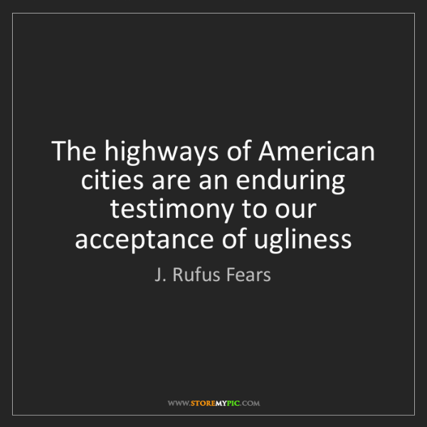 J. Rufus Fears: The highways of American cities are an enduring testimony...