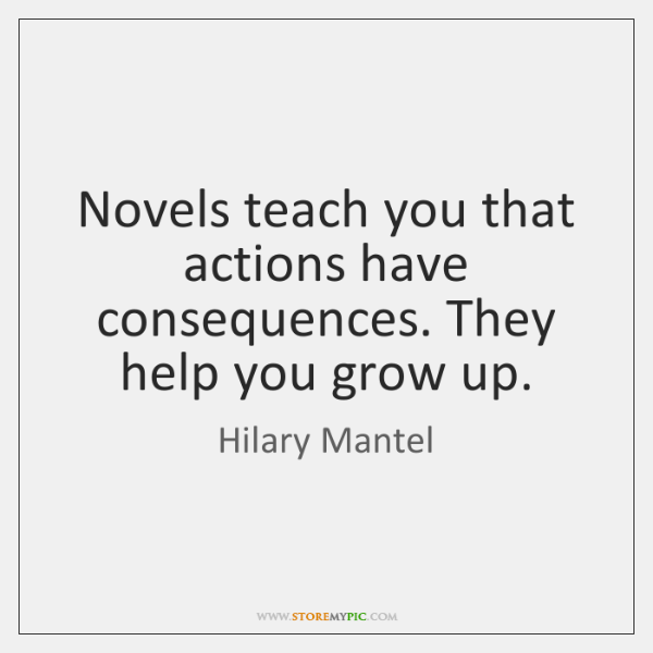 Novels teach you that actions have consequences. They help you grow up.