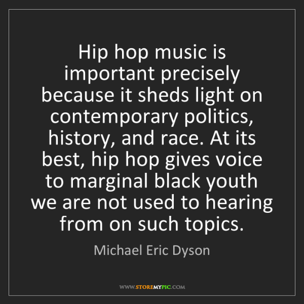 Michael Eric Dyson: Hip hop music is important precisely because it sheds...
