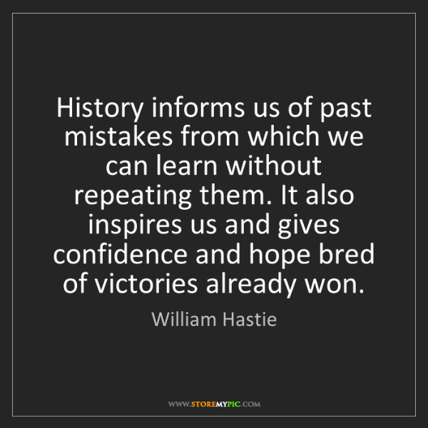 William Hastie: History informs us of past mistakes from which we can...