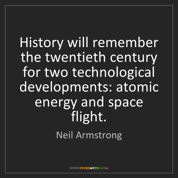 Neil Armstrong: History will remember the twentieth century for two technological...