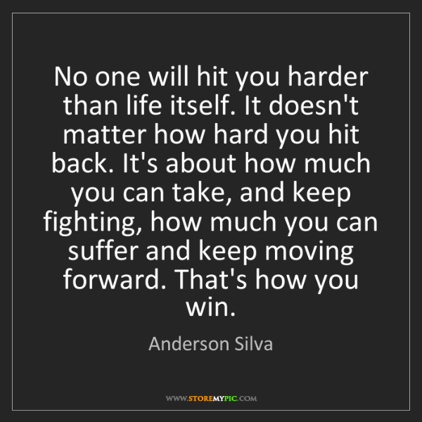 Anderson Silva: No one will hit you harder than life itself. It doesn't...
