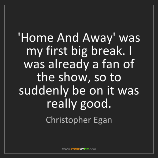 Christopher Egan: 'Home And Away' was my first big break. I was already...