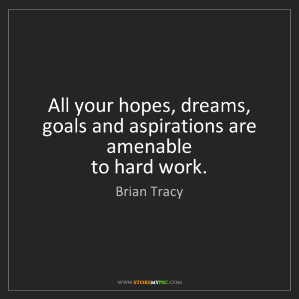 Brian Tracy: All your hopes, dreams, goals and aspirations are amenable...