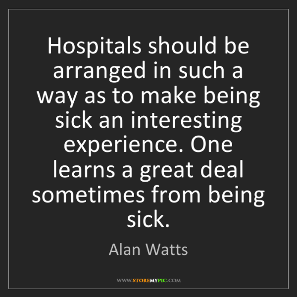 Alan Watts: Hospitals should be arranged in such a way as to make...