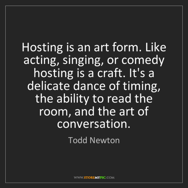 Todd Newton: Hosting is an art form. Like acting, singing, or comedy...