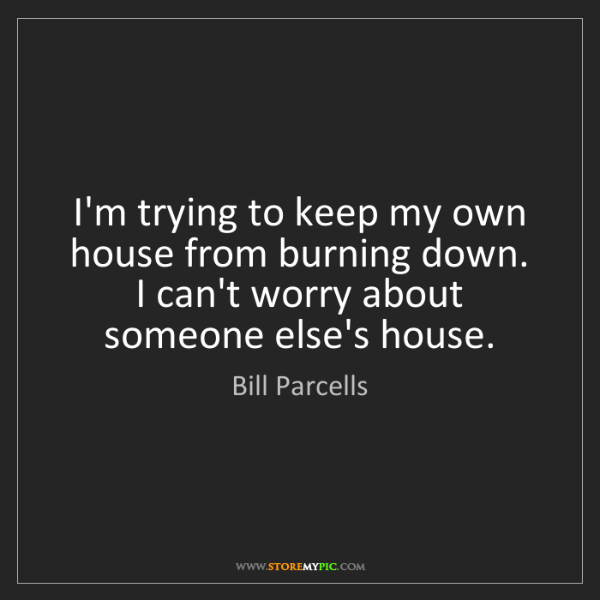 Bill Parcells: I'm trying to keep my own house from burning down. I...