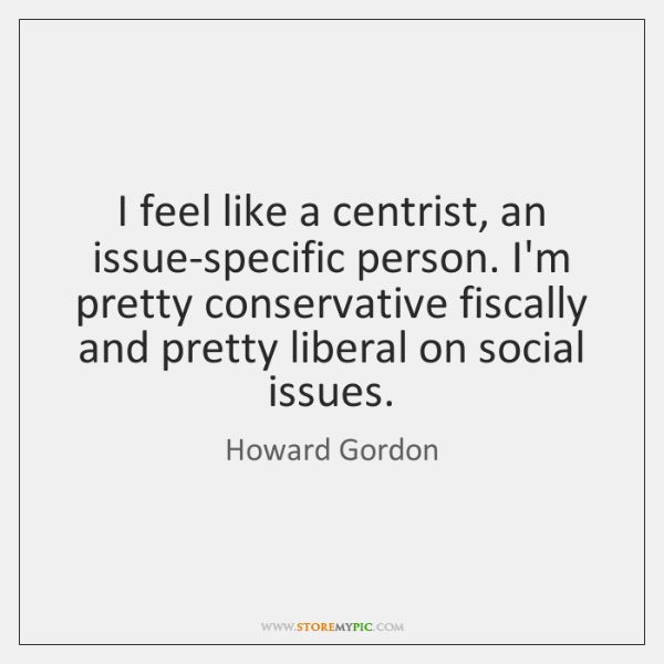 I feel like a centrist, an issue-specific person. I'm pretty conservative fiscally ...