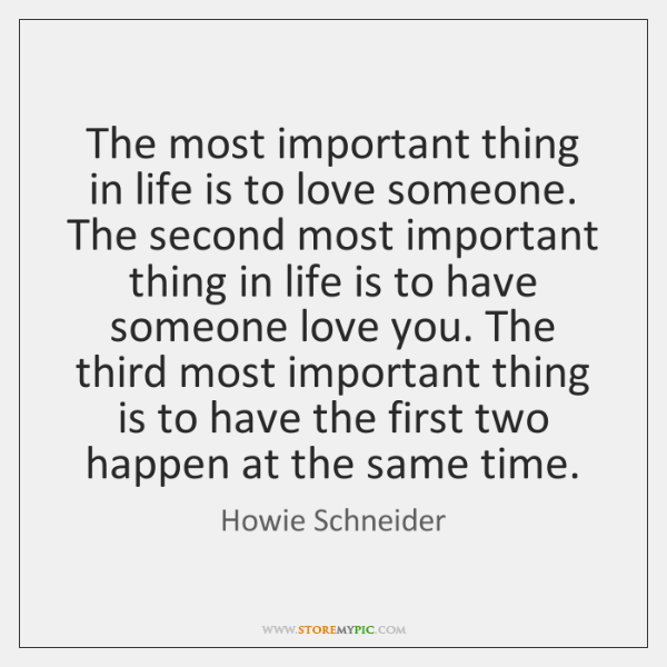 The most important thing in life is to love someone. The second ...