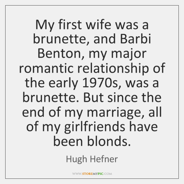 My first wife was a brunette, and Barbi Benton, my major romantic ...