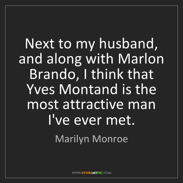 Marilyn Monroe: Next to my husband, and along with Marlon Brando, I think...