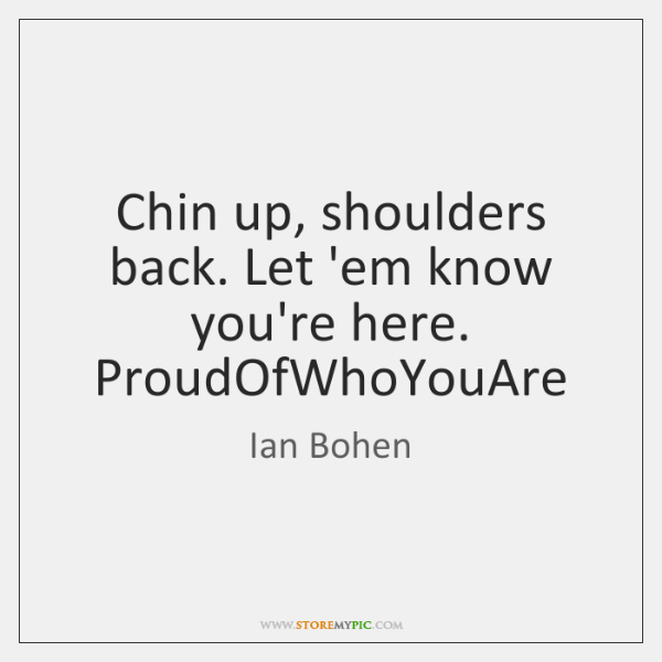 Chin up, shoulders back. Let 'em know you're here. ProudOfWhoYouAre