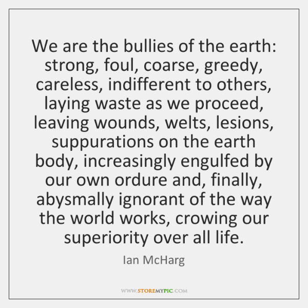 We are the bullies of the earth: strong, foul, coarse, greedy, careless, ...
