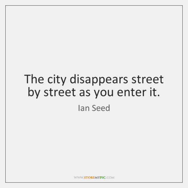 The city disappears street by street as you enter it.