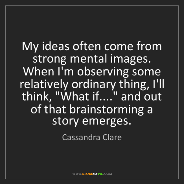 Cassandra Clare: My ideas often come from strong mental images. When I'm...