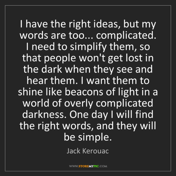 Jack Kerouac: I have the right ideas, but my words are too... complicated....