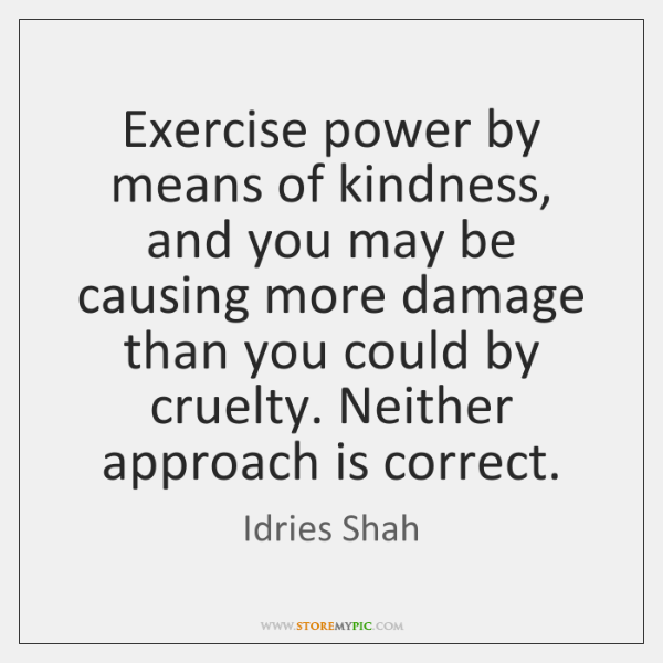 Exercise power by means of kindness, and you may be causing more ...