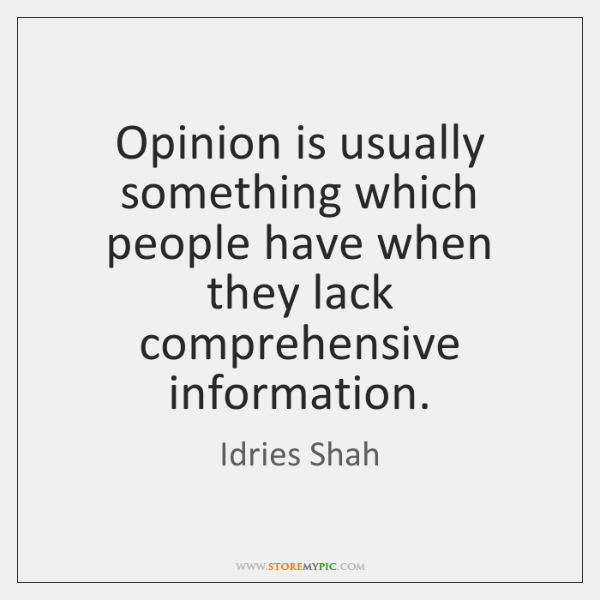 Opinion is usually something which people have when they lack comprehensive information.