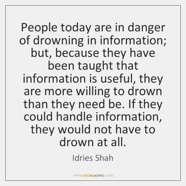 People today are in danger of drowning in information; but, because they ...
