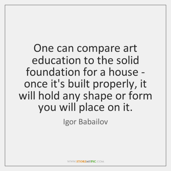 One can compare art education to the solid foundation for a house ...