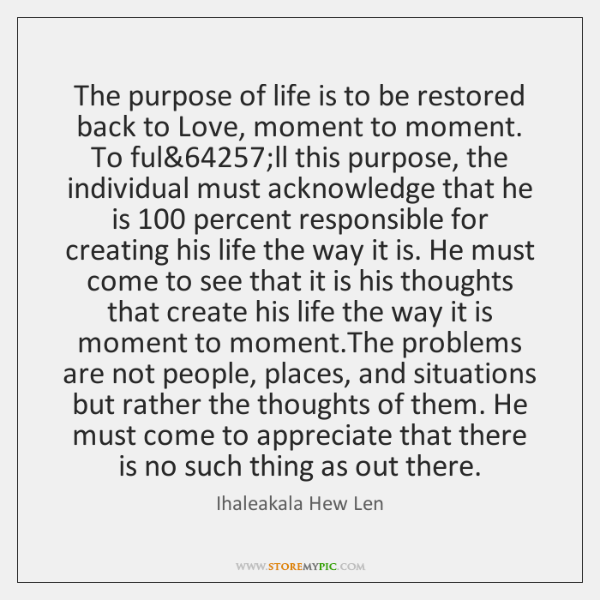 The purpose of life is to be restored back to Love, moment ...
