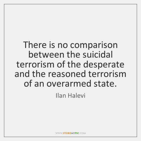There is no comparison between the suicidal terrorism of the desperate and ...