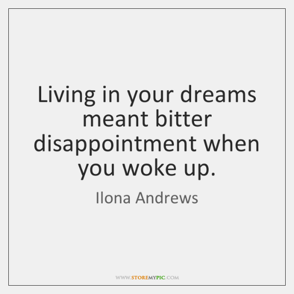Living in your dreams meant bitter disappointment when you woke up.