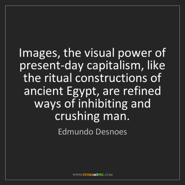 Edmundo Desnoes: Images, the visual power of present-day capitalism, like...