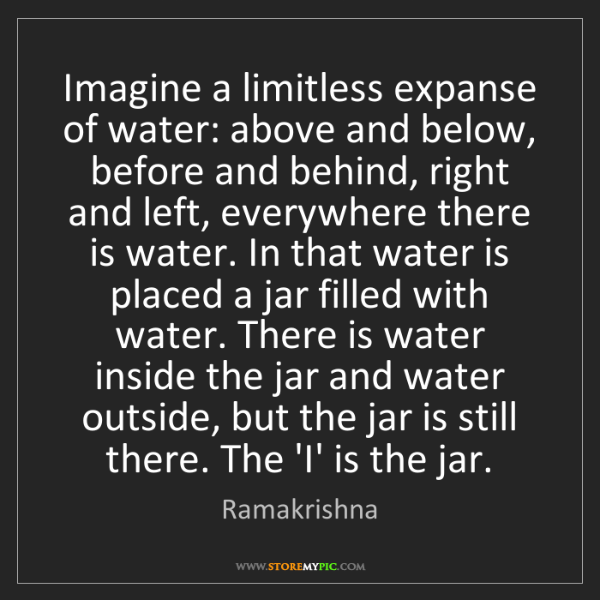 Ramakrishna: Imagine a limitless expanse of water: above and below,...