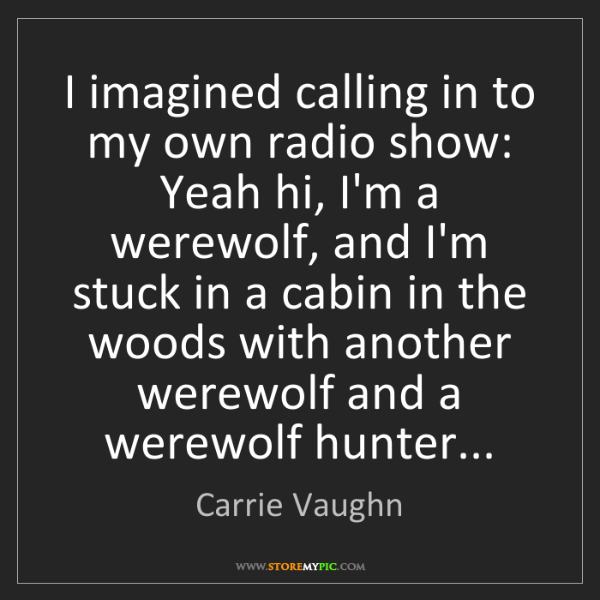 Carrie Vaughn: I imagined calling in to my own radio show: Yeah hi,...